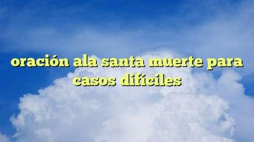 oración ala santa muerte para casos difíciles